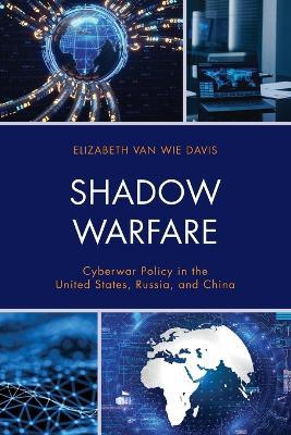 Shadow Warfare: Cyberwar Policy in the United States, Russia and China by Elizabeth Van Wie Davis