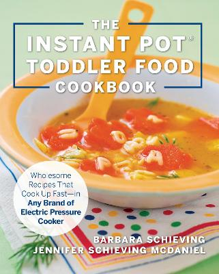 The Instant Pot Toddler Food Cookbook: Wholesome Recipes That Cook Up Fast - in Any Brand of Electric Pressure Cooker by Barbara Schieving