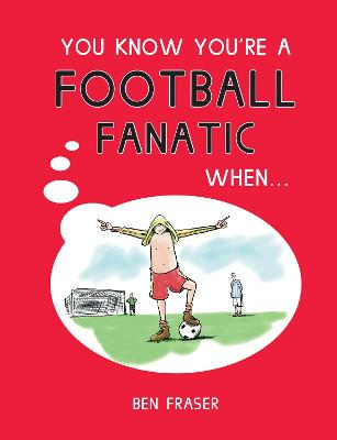 You Know You're a Football Fanatic When... by Ben Fraser