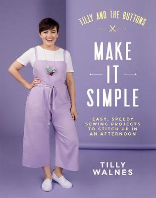 Tilly and the Buttons: Make It Simple: Easy, Speedy Sewing Projects to Stitch up in an Afternoon by Tilly Walnes