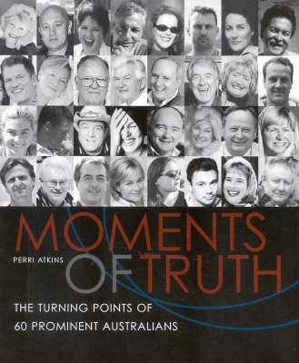 Moments of Truth: The Turning Points of 60 Prominent Australians by Perri Atkins