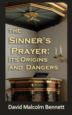 The Sinner's Prayer: Its Origins and Dangers by David Malcolm Bennett