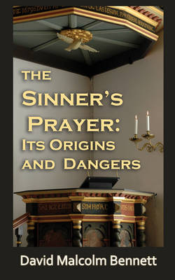 The Sinner's Prayer: Its Origins and Dangers by David Malcolm Bennett
