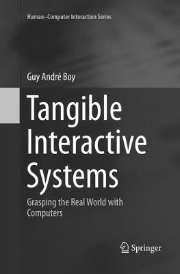 Tangible Interactive Systems: Grasping the Real World with Computers by Guy Andre Boy