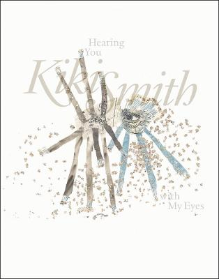 Kiki Smith: Hearing You with My Eyes by Laurence Schmidlin