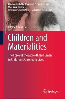 Children and Materialities: The Force of the More-than-human in Children's Classroom Lives by Casey Y. Myers