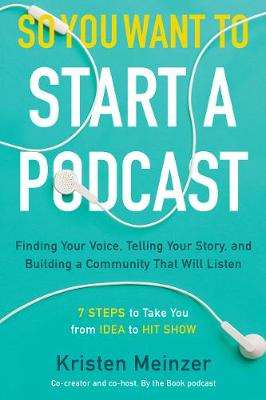 So You Want to Start a Podcast: Finding Your Voice, Telling Your Story, and Building a Community That Will Listen by Kristen Meinzer