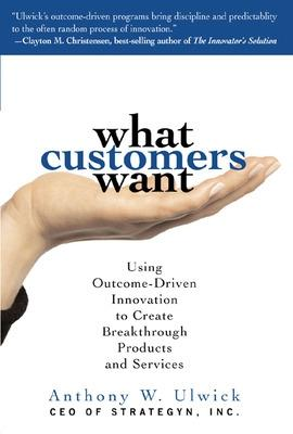 What Customers Want: Using Outcome-Driven Innovation to Create Breakthrough Products and Services by Anthony W. Ulwick