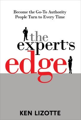 Expert's Edge: Become the Go-To Authority People Turn to Every Time by Ken Lizotte