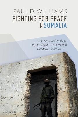 Fighting for Peace in Somalia: A History and Analysis of the African Union Mission (AMISOM), 2007-2017 by Paul D. Williams