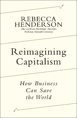 Reimagining Capitalism: Shortlisted for the FT & McKinsey Business Book of the Year Award 2020 by Rebecca Henderson