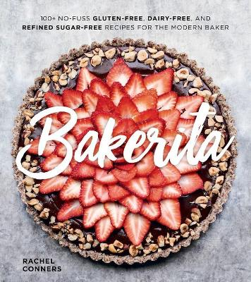 Bakerita: 100+ No-Fuss Gluten-Free, Dairy-Free and Refined Sugar-Free Recipes for the Modern Baker by Rachel Conners