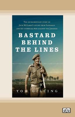 Bastard Behind the Lines: The extraordinary story of Jock McLaren's escape from Sandakan and his guerrilla war against the Japanese by Tom Gilling