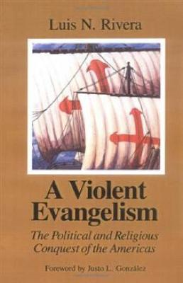 A Violent Evangelism: The Political and Religious Conquest of the Americas by Luis N. Rivera