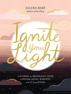 Ignite Your Light: A Sunrise-to-Moonlight Guide to Feeling Joyful, Resilient, and Lit from Within by Jolene Hart