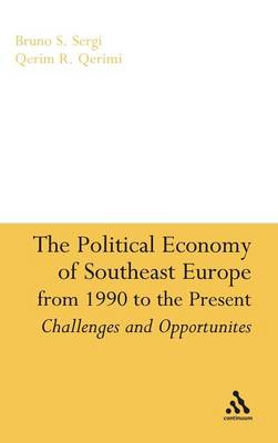 The Political Economy of Southeast Europe from 1990 to the Present by Bruno S. Sergi