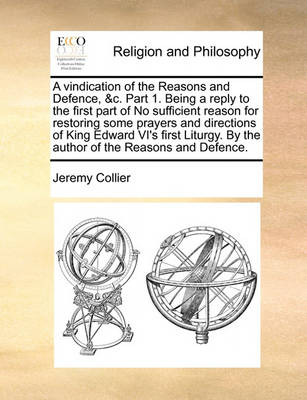 A Vindication of the Reasons and Defence, &c. Part 1. Being a Reply to the First Part of No Sufficient Reason for Restoring Some Prayers and Directions of King Edward VI's First Liturgy. by the Author of the Reasons and Defence. by Jeremy Collier