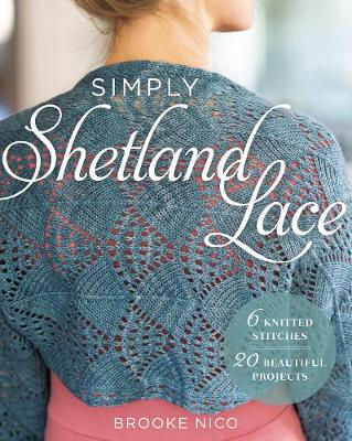 Simply Shetland Lace: 6 Knitted Stitches, 20 Beautiful Projects by Brooke Nico