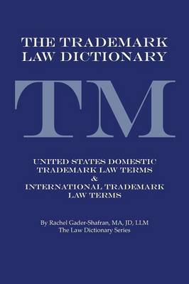 The Trademark Law Dictionary: United States Domestic Trademark Law Terms & International Trademark Law Terms by Rachel Gader-Shafran Ma Jd LLM