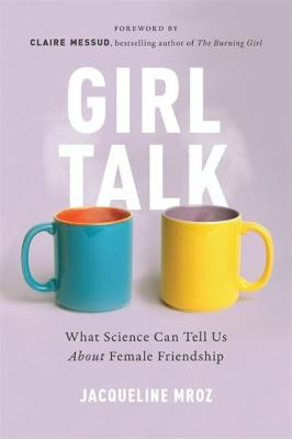 Girl Talk: What Science Can Tell Us About Female Friendship by Jacqueline Mroz