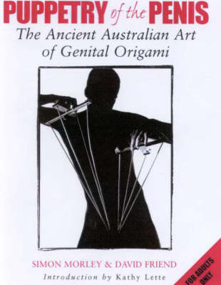 Puppetry of the Penis : the Ancient Australian Art of Genital Origami: The Ancient Australian Art of Genital Origami by Simon Morley