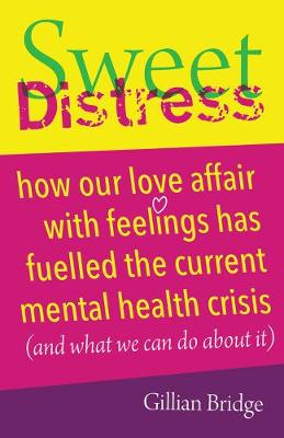 Sweet Distress: How our love affair with feelings has fuelled the current mental health crisis (and what we can do about it) by Gillian Bridge