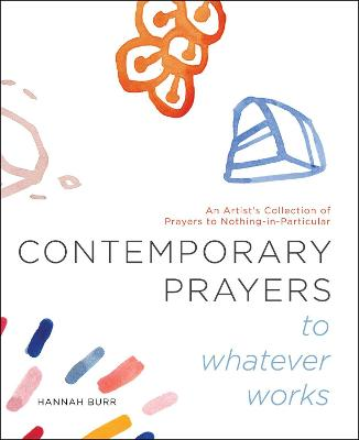 Contemporary Prayers to Whatever Works: An Artist's Collection of Prayers to Nothing-in-Particular book