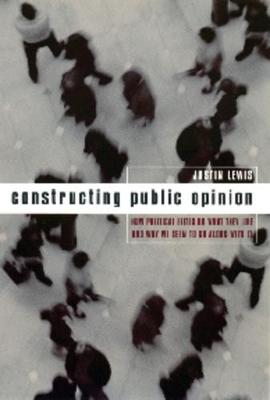 Constructing Public Opinion: How Political Elites Do What They Like and Why We Seem to Go Along with It by Justin Lewis