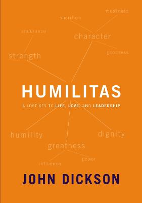Humilitas: A Lost Key to Life, Love, and Leadership by John Dickson