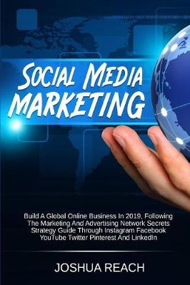 Social Media Marketing: Build a Global Online Business in 2019, Following The Marketing and Advertising Network Secrets Strategy Guide Through Instagram Facebook YouTube Twitter Pinterest and LinkedIn by Joshua Reach
