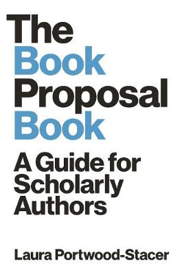 The Book Proposal Book: A Guide for Scholarly Authors by Laura Portwood-Stacer
