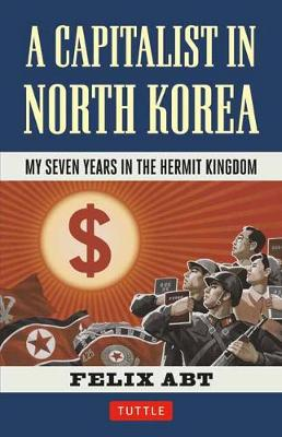 A Capitalist in North Korea by Felix Abt