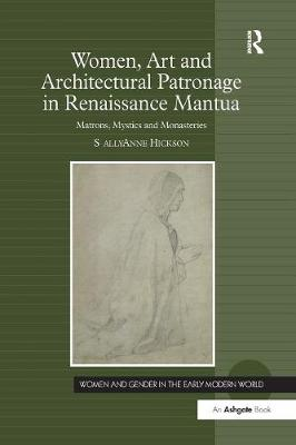 Women, Art and Architectural Patronage in Renaissance Mantua by Sally Anne Hickson