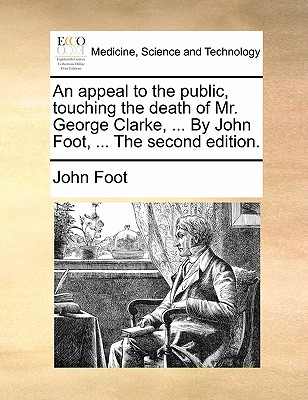 An Appeal to the Public, Touching the Death of Mr. George Clarke, ... by John Foot, ... the Second Edition by John Foot