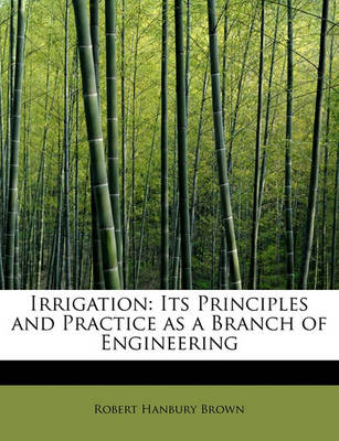 Irrigation: Its Principles and Practice as a Branch of Engineering by Robert Hanbury Brown
