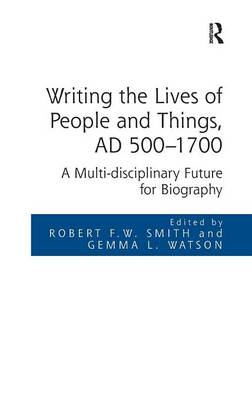 Writing the Lives of People and Things, AD 500-1700 by Robert F.W. Smith