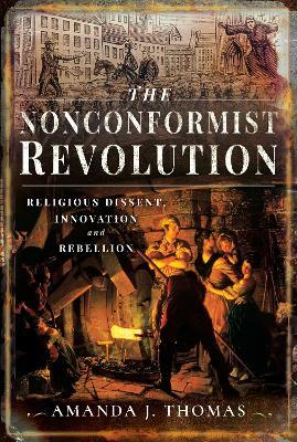 The Nonconformist Revolution: Religious dissent, innovation and rebellion by Amanda J Thomas
