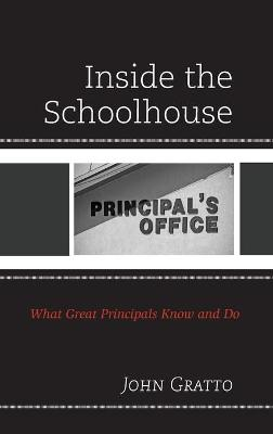 Inside the Schoolhouse: What Great Principals Know and Do by John Gratto