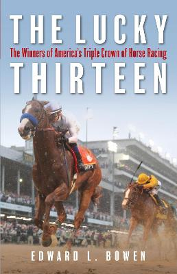 The Lucky Thirteen: The Winners of America's Triple Crown of Horse Racing by Edward Bowen
