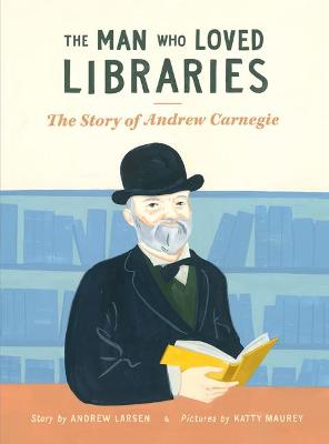 Man Who Loved Libraries: The Story of Andrew Carnegie by Andrew Larsen