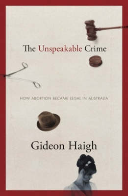 The Unspeakable Crime: How Abortion Became Legal in Australia by Gideon Haigh