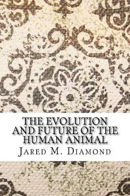 The Evolution and Future of the Human Animal by Jared M Diamond