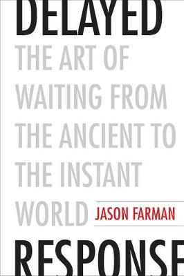 Delayed Response: The Art of Waiting from the Ancient to the Instant World by Jason Farman
