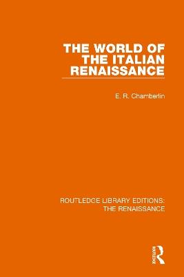 The World of the Italian Renaissance by E.R. Chamberlin