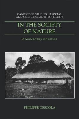 Cambridge Studies in Social and Cultural Anthropology: Series Number 93: In the Society of Nature: A Native Ecology in Amazonia by Philippe Descola