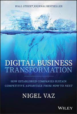 Digital Business Transformation: How Established Companies Sustain Competitive Advantage From Now to Next by Nigel Vaz