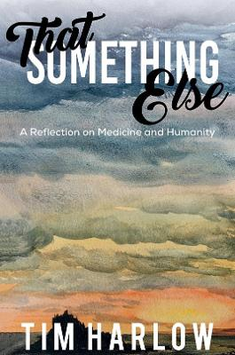 That Something Else: A Reflection on Medicine and Humanity by Tim Harlow