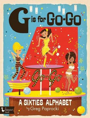 G is for Go-Go: A Sixties Alphabet by Greg Paprocki