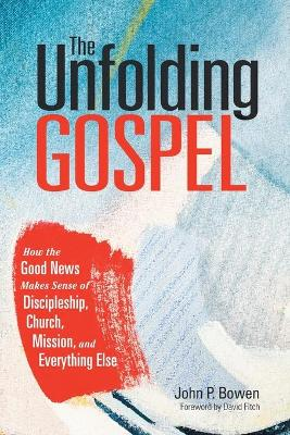 The Unfolding Gospel: How the Good News Makes Sense of Discipleship, Church, Mission, and Everything Else. book