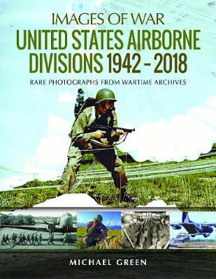 United States Airborne Divisions 1942-2018: Rare Photographs from Wartime Archives by Green, Michael